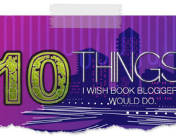 7 Things I Wish All Book Bloggers Would (or would not) Do