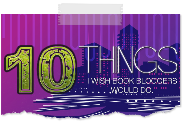 10 Things I Wish All Book Bloggers Would Do