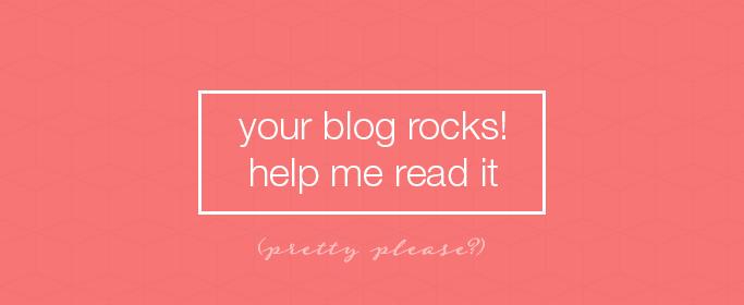 Your blog rocks! Help me read it (pretty please?)