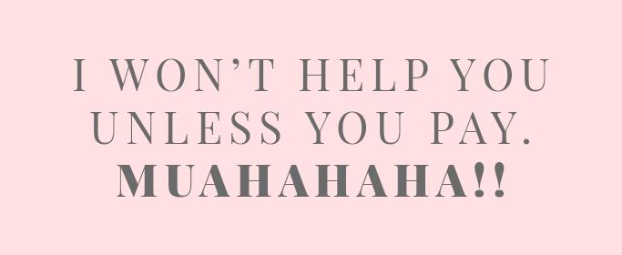 I won't help you unless you pay. MUAHAHAHA!!