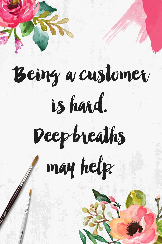 Being a customer is hard. Deep breaths may help.