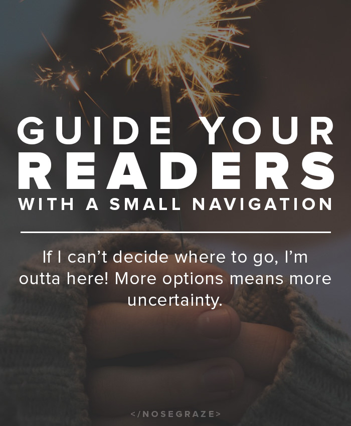 Guide your readers with a small navigation menu. If I can't decide where to go, I'm outta here! More options means more uncertainty.