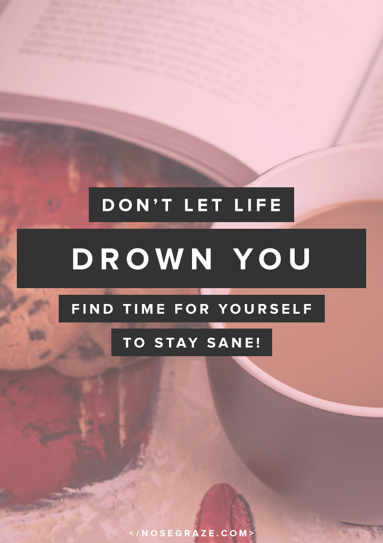 Don't let life drown you. Find time for yourself to stay sane!