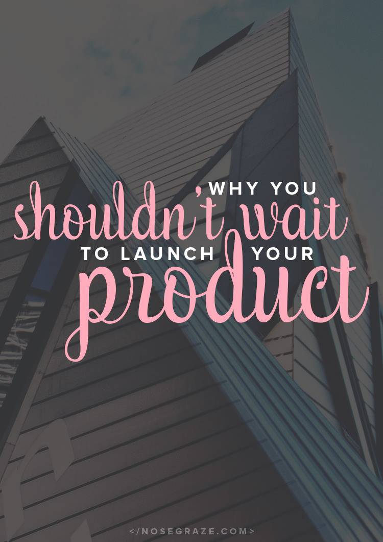 Why you shouldn't wait to launch your product -- if you don't do it before you're ready, it may never happen!