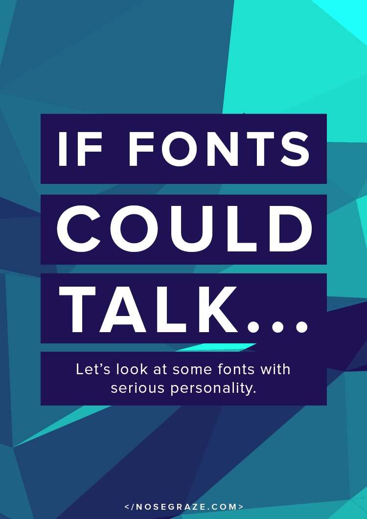 If fonts could talk... Let's look at some fonts with serious personality.