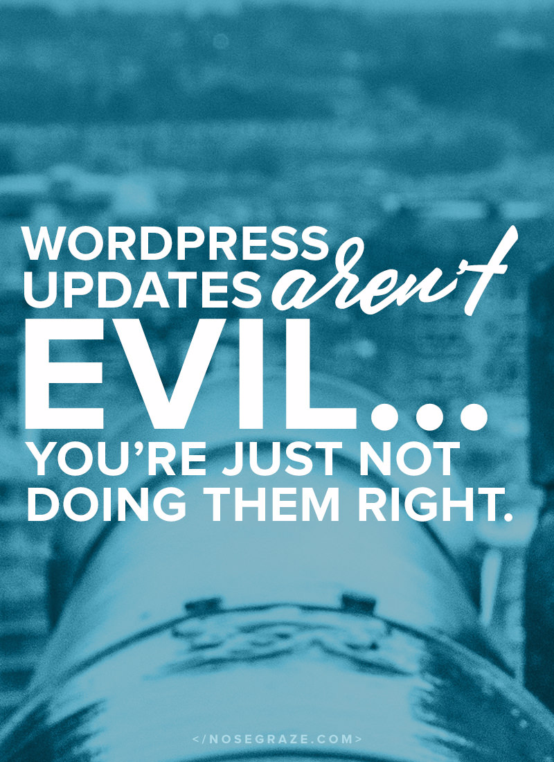 WordPress updates aren't evil... You're just not doing them right.