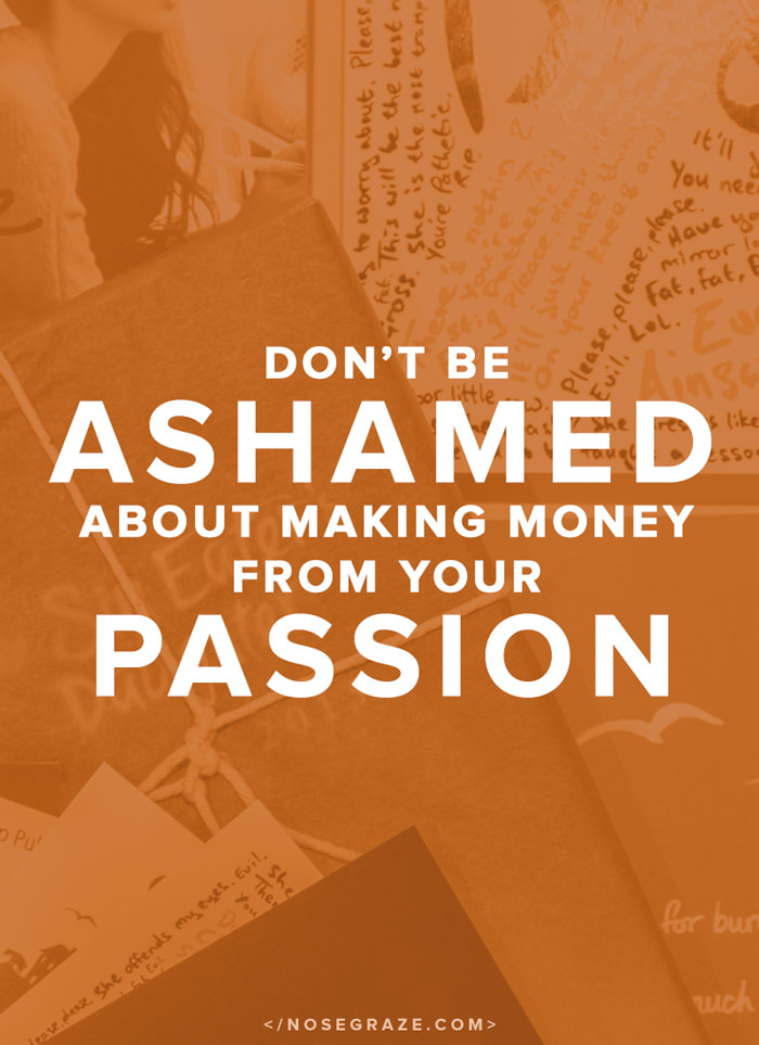 Don't be ashamed about making money from your passion.