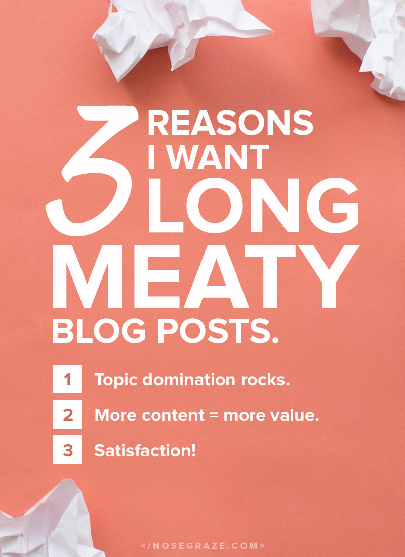 3 reasons I want long, meaty blog posts: 1) topic domination rocks; 2) more content = more value; 3) satisfaction!