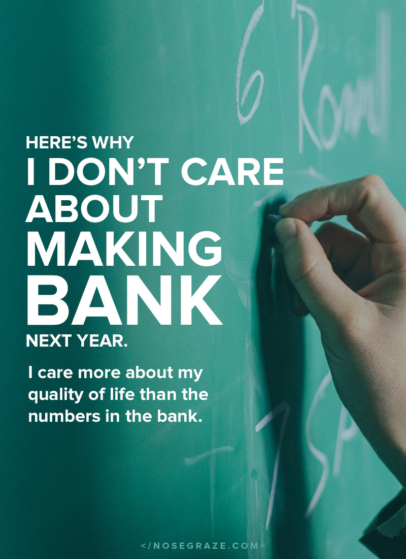 I don't care about making bank next year. I care more about my quality of life than the numbers in the bank.