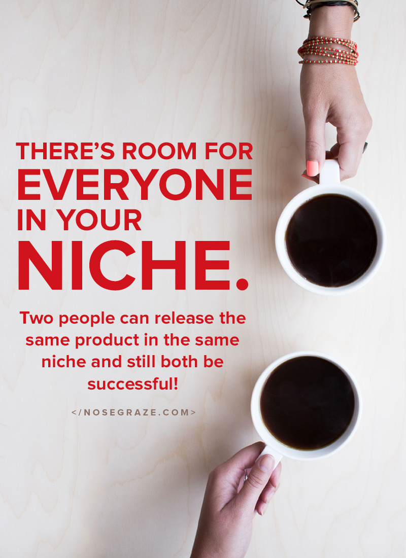 There's room for everyone in your niche. Two people can release the same product and still both be successful.