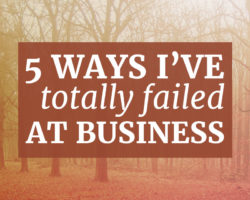 5 Ways I've Failed at Business (for better or for worse)