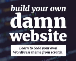 Build Your Own Damn (WordPress) Website! (Because you're sick of people doing it for you.)