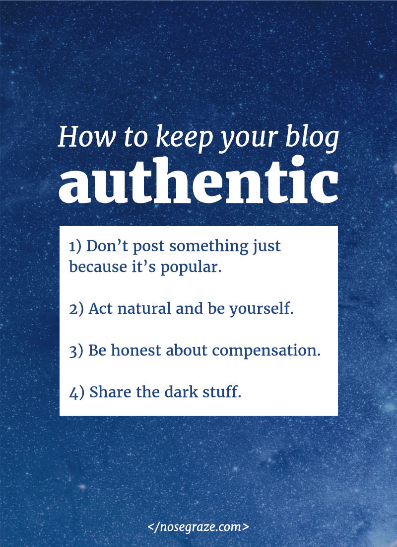 How to keep your blog authentic: 1) don't post something just because it's popular; 2) act natural and be yourself; 3) be honest about compensation; 4) share the dark stuff.
