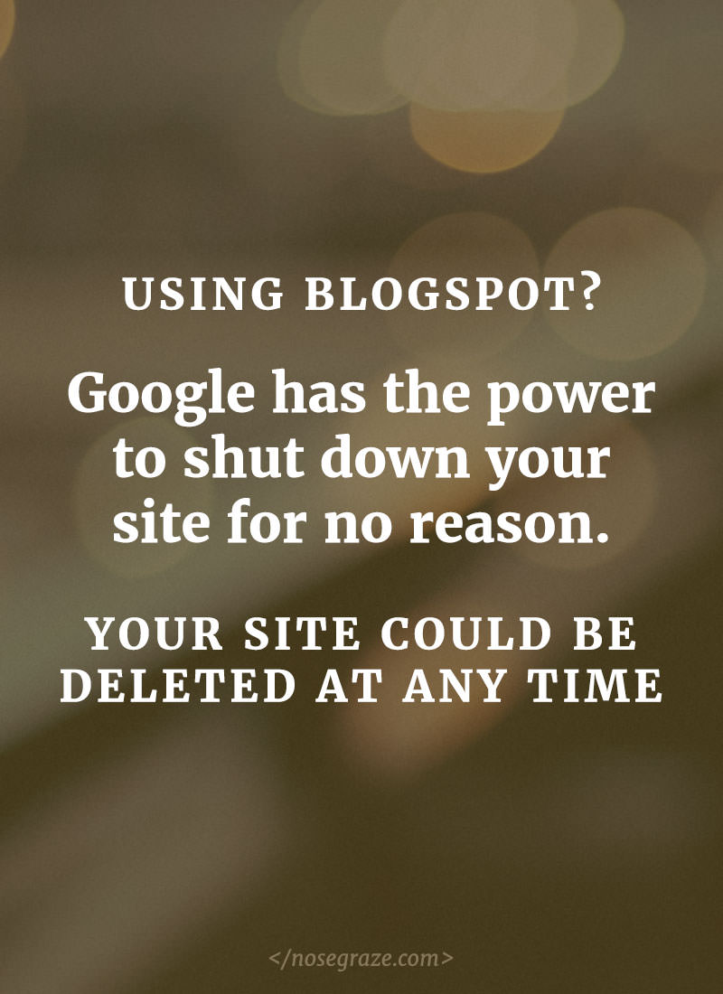 Using Blogspot? Google has the power to shut down your site for no reason. Your site could be deleted at any time.