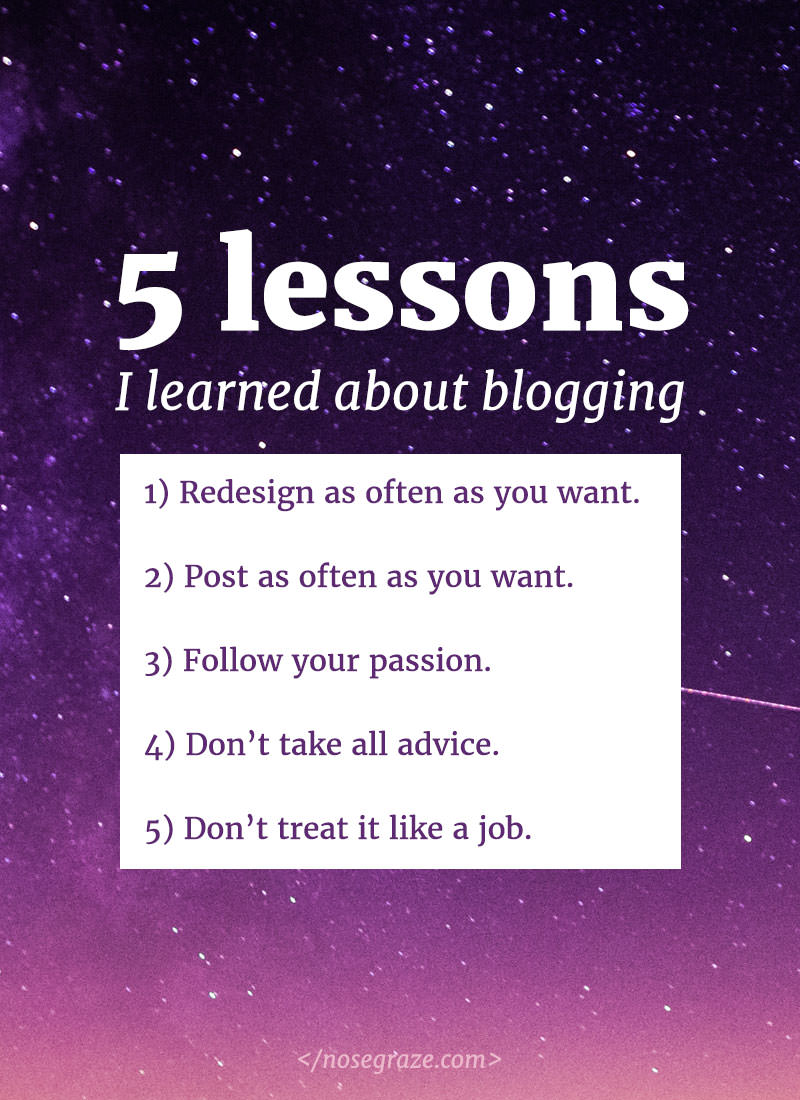 5 lessons I learned about blogging: 1) redesign as often as you want; 2) post as often as you want; 3) follow your passion; 4) don't take all advice; 5) don't treat it like a job.