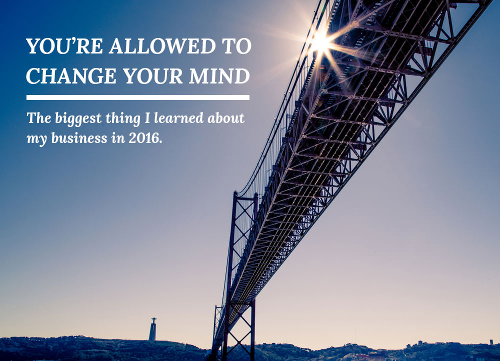 You're allowed to change your mind -- the biggest thing I learned about my business in 2016.